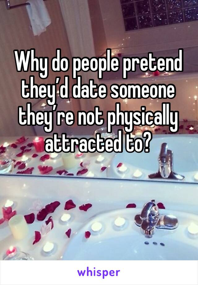 Why do people pretend they'd date someone they're not physically attracted to?