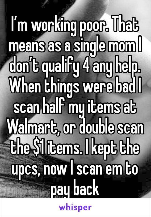 I'm working poor. That means as a single mom I don't qualify 4 any help. When things were bad I scan half my items at Walmart, or double scan the $1 items. I kept the upcs, now I scan em to pay back
