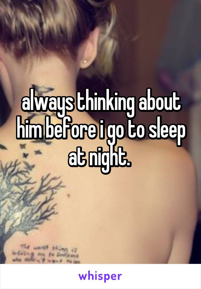 always thinking about him before i go to sleep at night.
