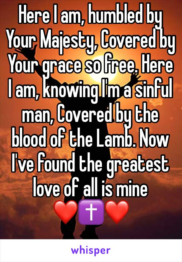 Here I am, humbled by Your Majesty, Covered by Your grace so free. Here I am, knowing I'm a sinful man, Covered by the blood of the Lamb. Now I've found the greatest love of all is mine  ❤️✝️❤️