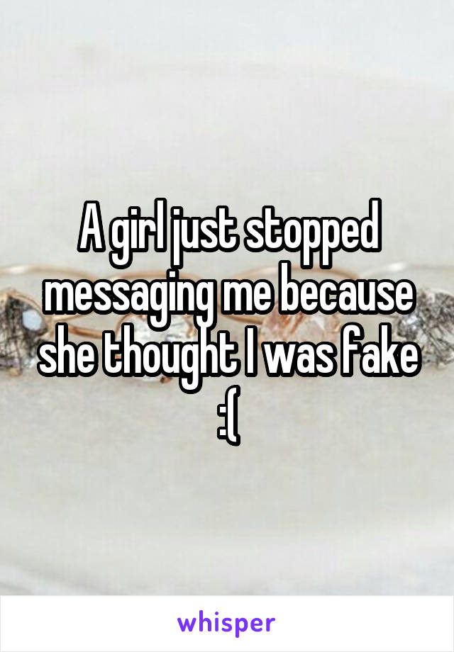 A girl just stopped messaging me because she thought I was fake :(