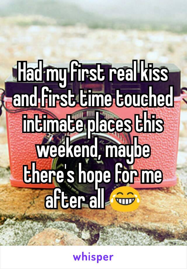 Had my first real kiss and first time touched intimate places this weekend, maybe there's hope for me after all 😂