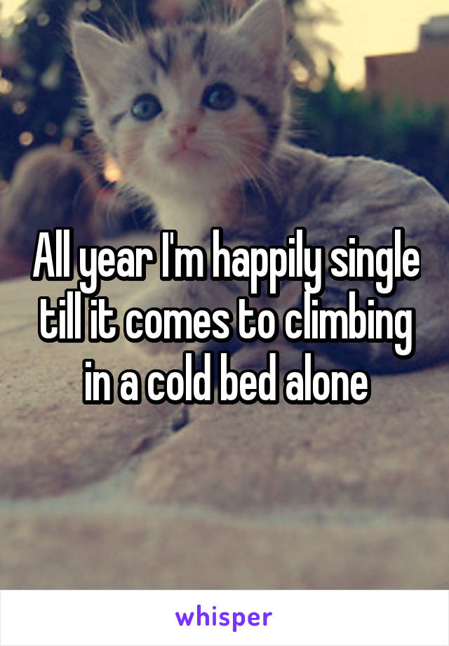 All year I'm happily single till it comes to climbing in a cold bed alone