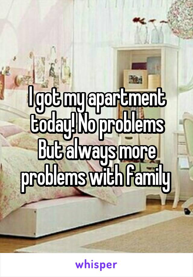I got my apartment today! No problems But always more problems with family