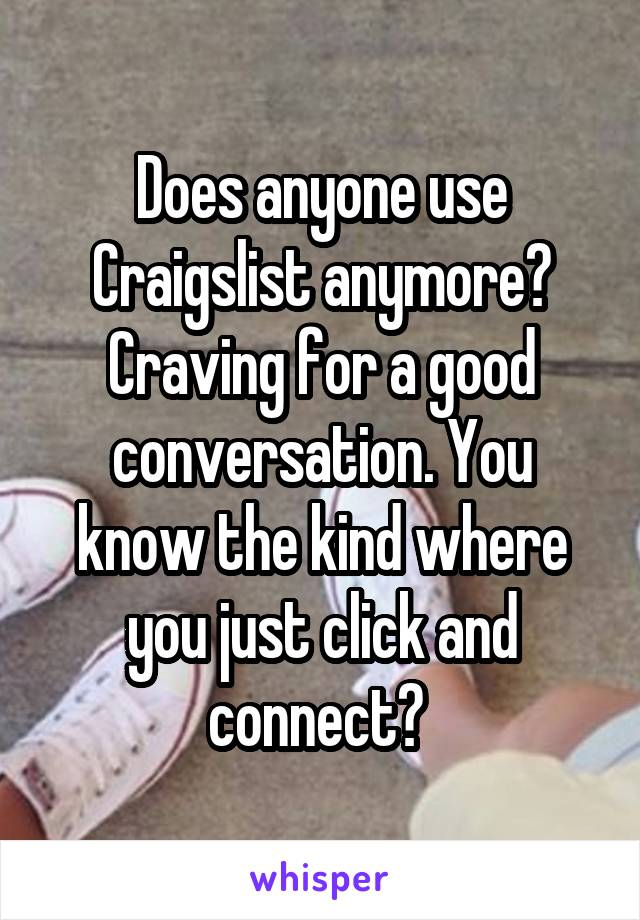 Does anyone use Craigslist anymore? Craving for a good conversation. You know the kind where you just click and connect?