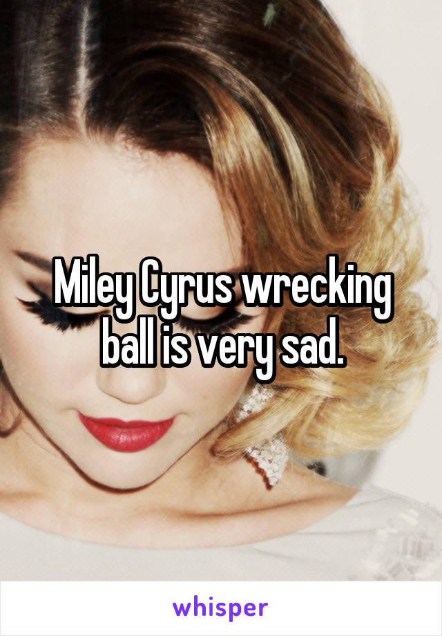 Miley Cyrus wrecking ball is very sad.