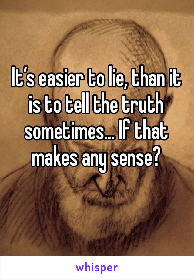 It's easier to lie, than it is to tell the truth sometimes... If that makes any sense?