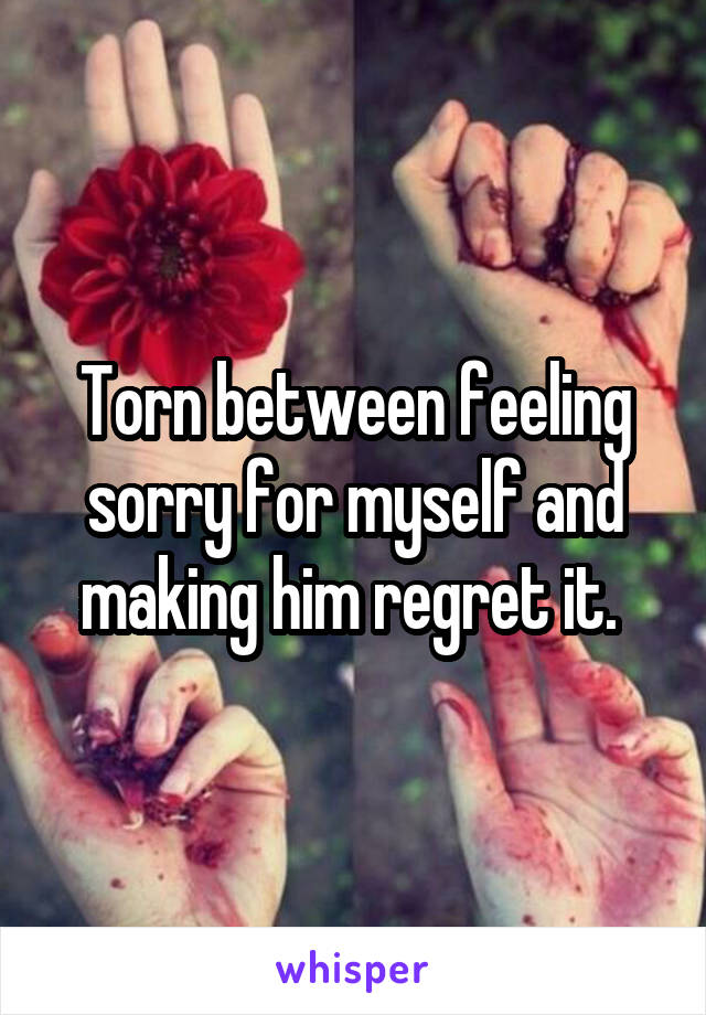 Torn between feeling sorry for myself and making him regret it.