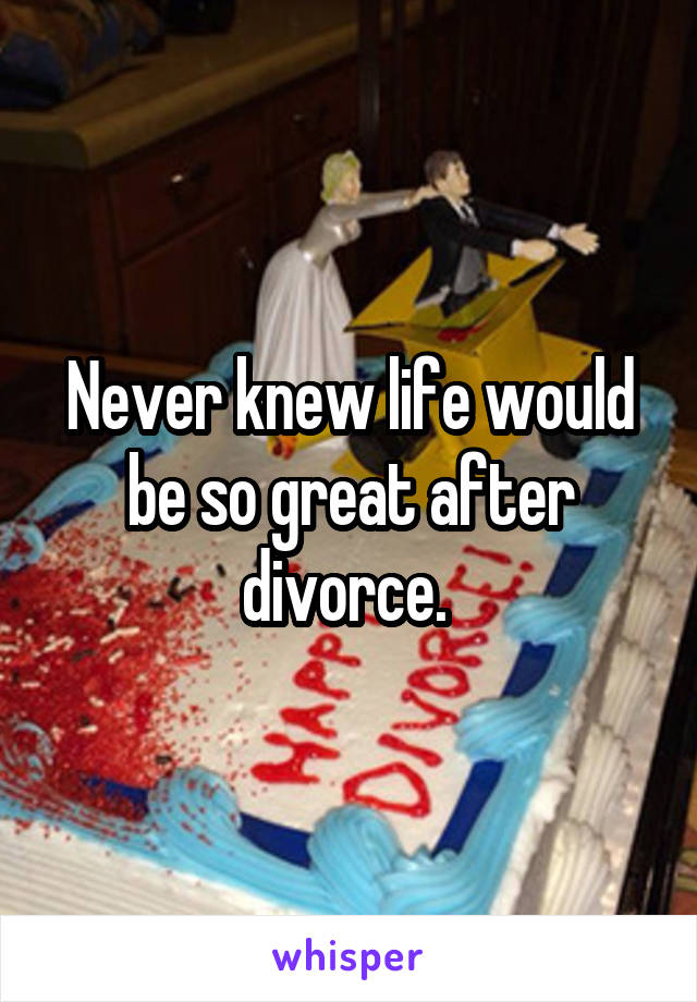 Never knew life would be so great after divorce.
