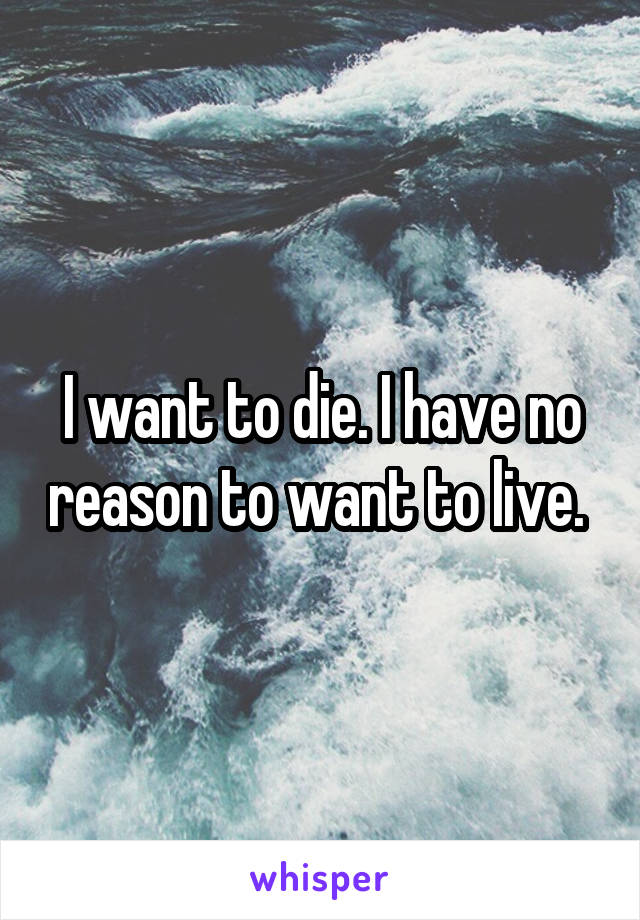 I want to die. I have no reason to want to live.
