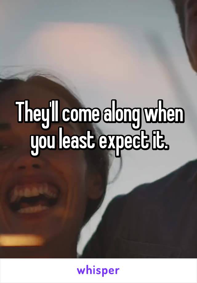 They'll come along when you least expect it.