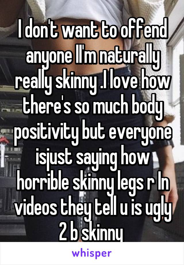I don't want to offend anyone II'm naturally really skinny .I love how there's so much body positivity but everyone isjust saying how horrible skinny legs r In videos they tell u is ugly 2 b skinny