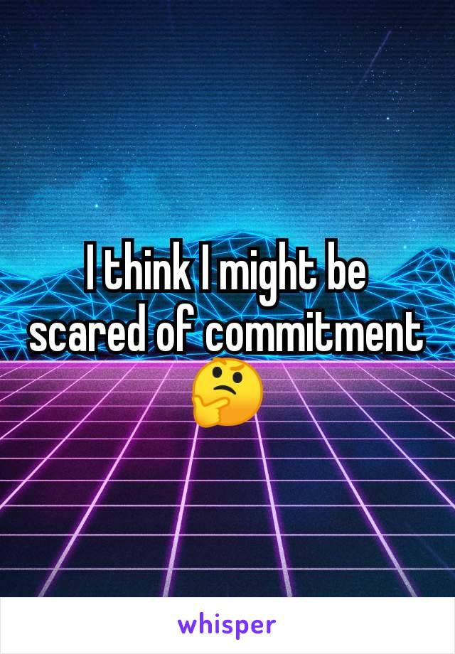 I think I might be scared of commitment 🤔