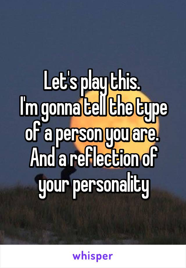 Let's play this.  I'm gonna tell the type of a person you are.  And a reflection of your personality