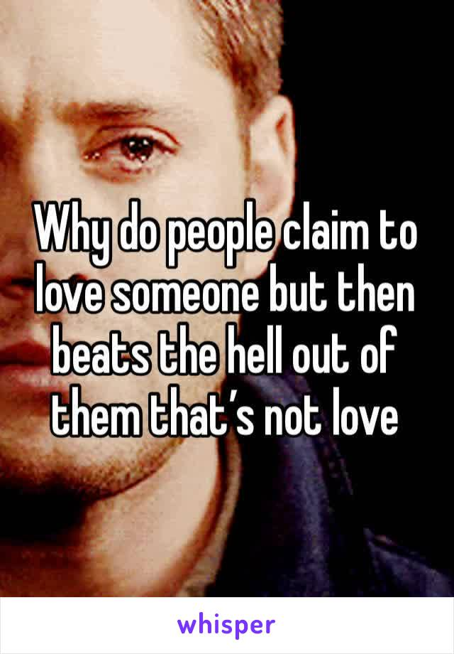 Why do people claim to love someone but then beats the hell out of them that's not love