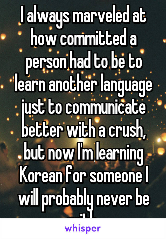 I always marveled at how committed a person had to be to learn another language just to communicate better with a crush, but now I'm learning Korean for someone I will probably never be with.