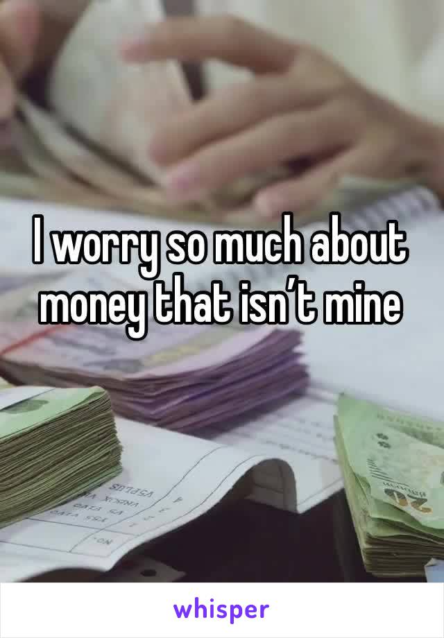 I worry so much about money that isn't mine