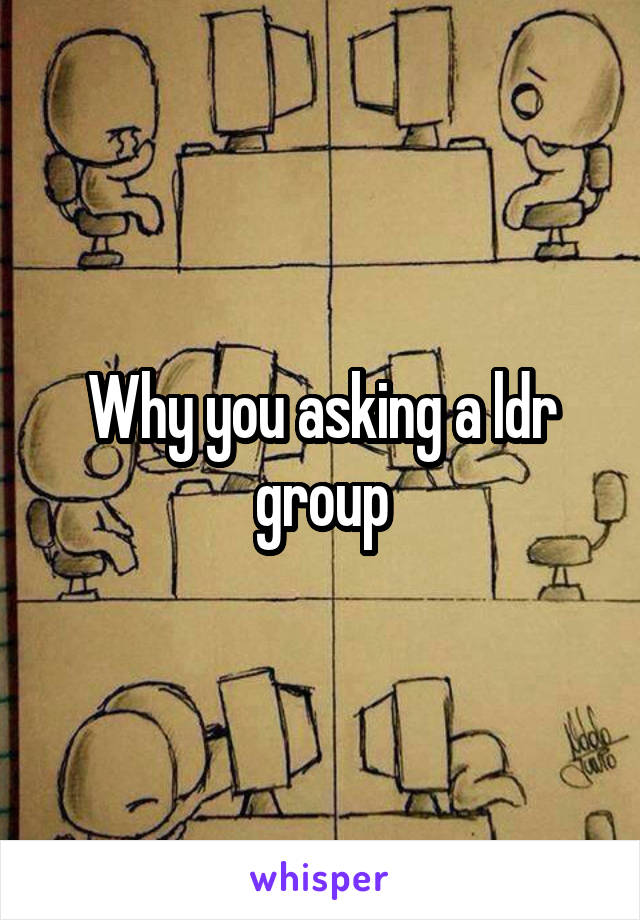 Why you asking a ldr group