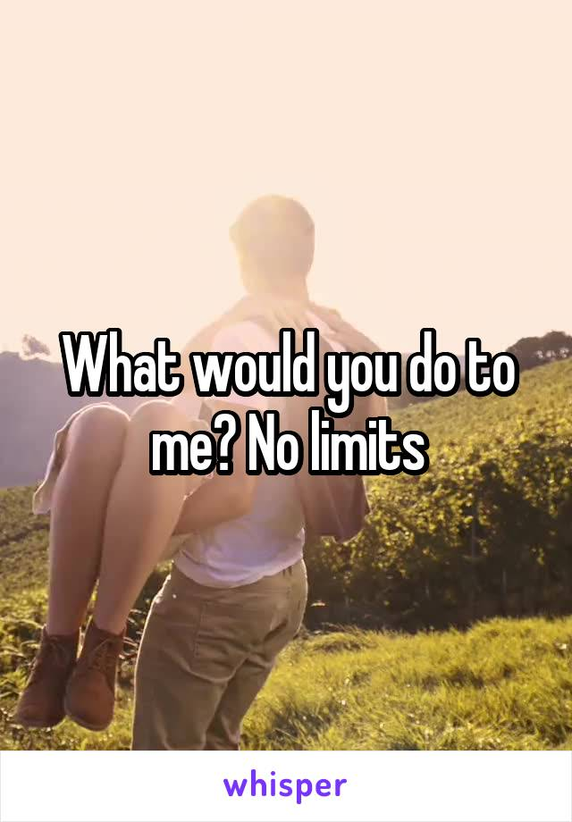 What would you do to me? No limits