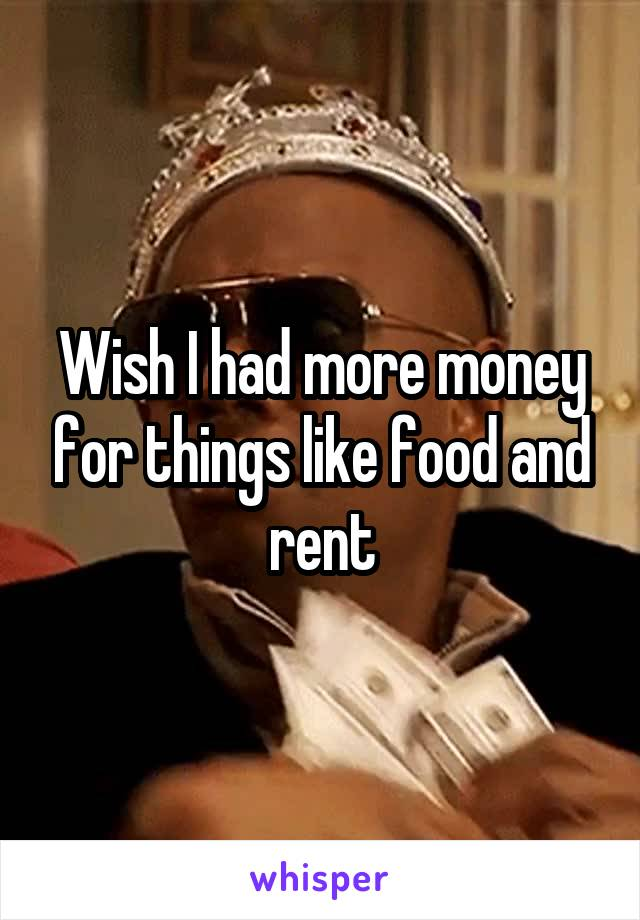 Wish I had more money for things like food and rent