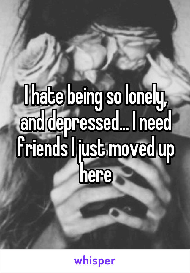 I hate being so lonely, and depressed... I need friends I just moved up here
