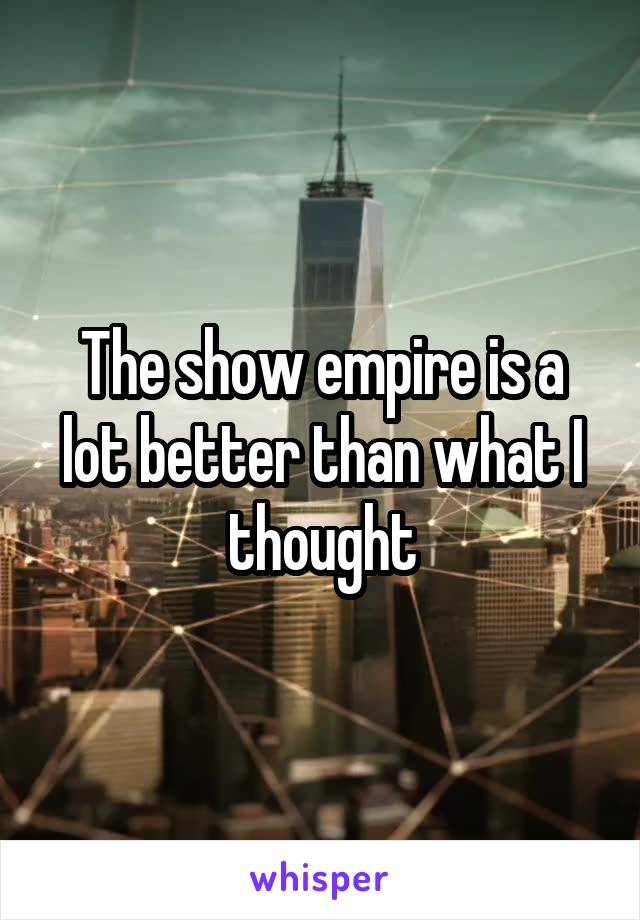 The show empire is a lot better than what I thought