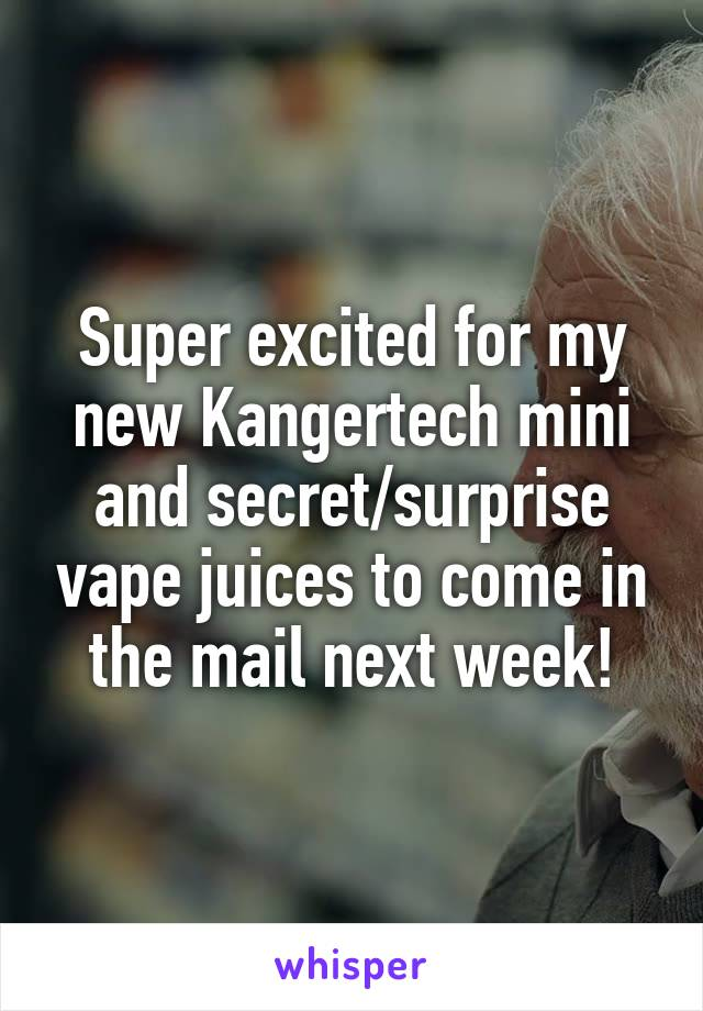 Super excited for my new Kangertech mini and secret/surprise vape juices to come in the mail next week!