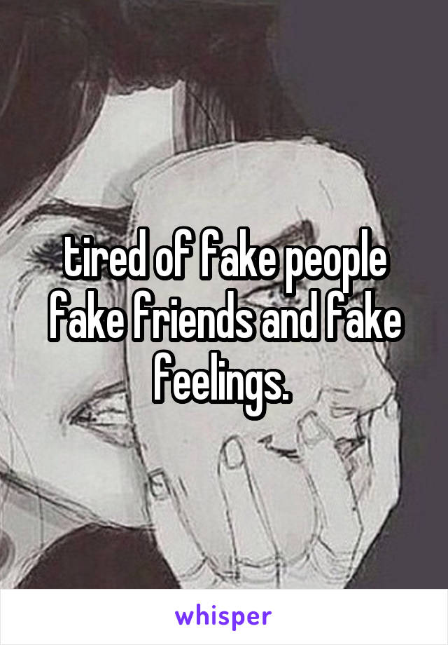 tired of fake people fake friends and fake feelings.