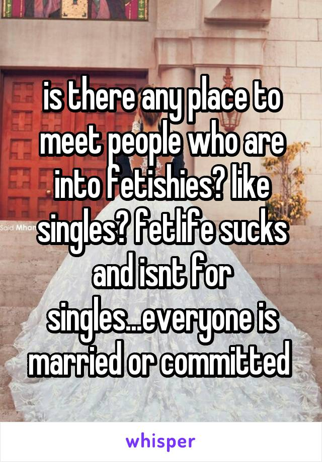 is there any place to meet people who are into fetishies? like singles? fetlife sucks and isnt for singles...everyone is married or committed