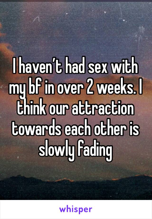 I haven't had sex with my bf in over 2 weeks. I think our attraction towards each other is slowly fading