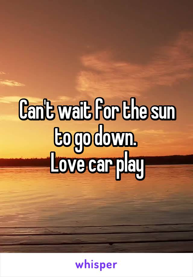 Can't wait for the sun to go down.  Love car play