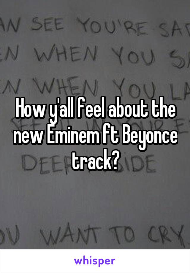 How y'all feel about the new Eminem ft Beyonce track?