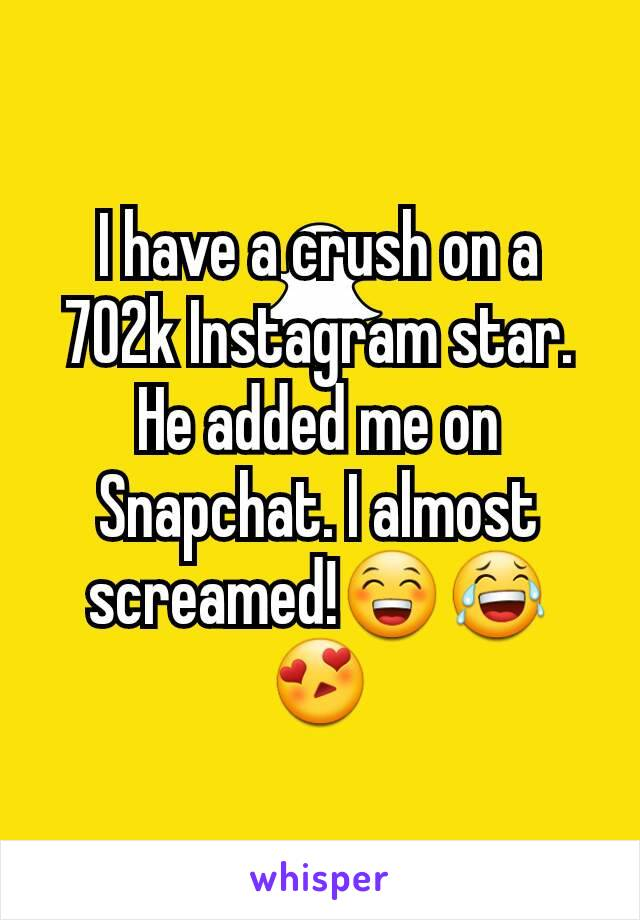 I have a crush on a 702k Instagram star. He added me on Snapchat. I almost screamed!😁😂😍