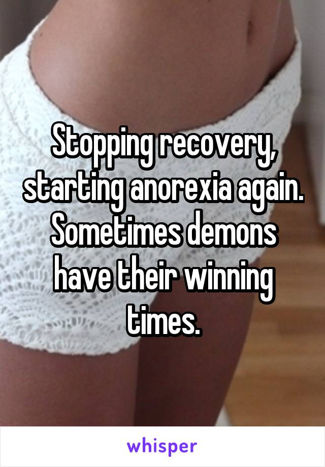 Stopping recovery, starting anorexia again. Sometimes demons have their winning times.