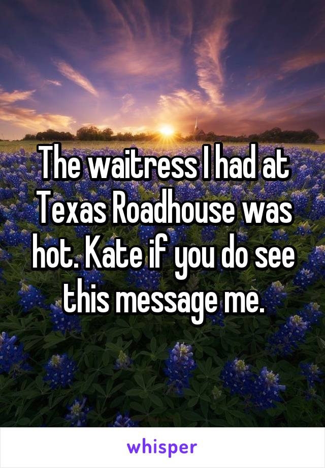 The waitress I had at Texas Roadhouse was hot. Kate if you do see this message me.