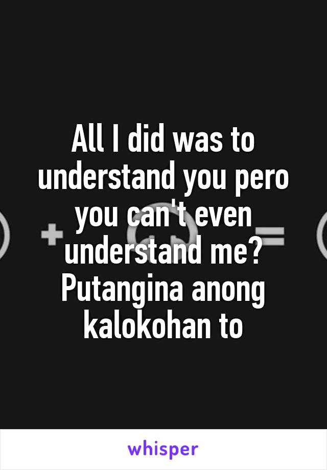 All I did was to understand you pero you can't even understand me? Putangina anong kalokohan to