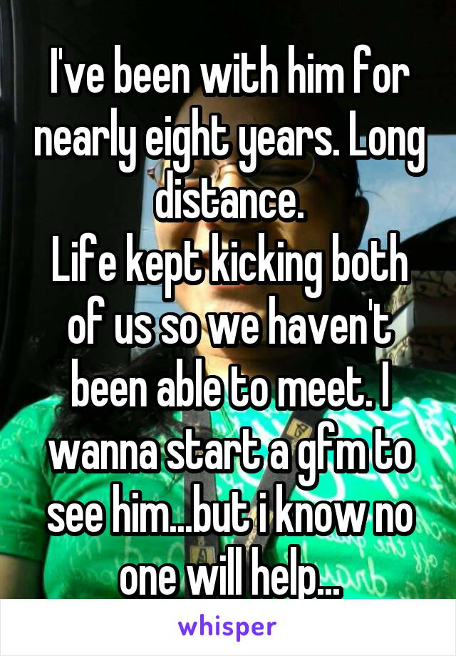 I've been with him for nearly eight years. Long distance. Life kept kicking both of us so we haven't been able to meet. I wanna start a gfm to see him...but i know no one will help...