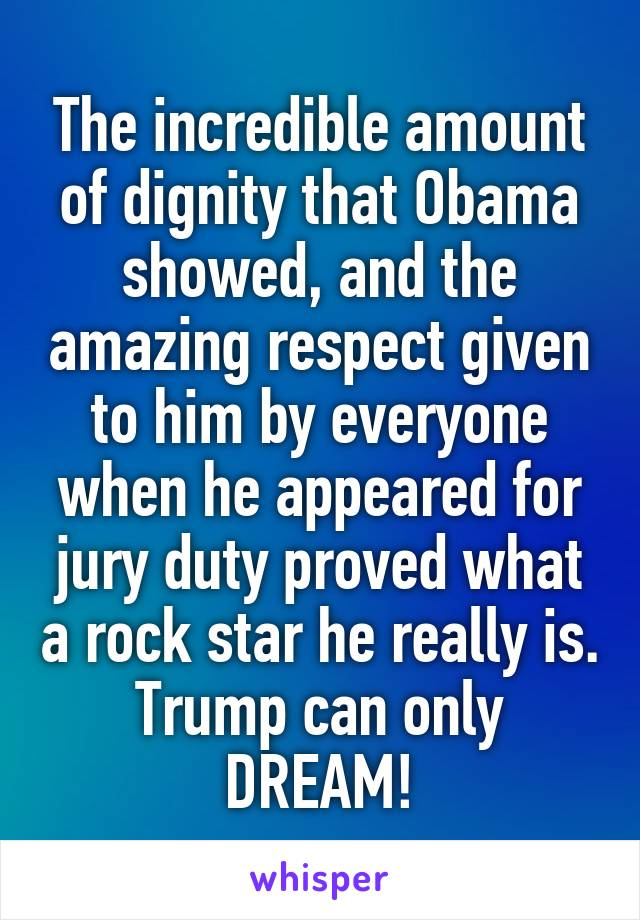 The incredible amount of dignity that Obama showed, and the amazing respect given to him by everyone when he appeared for jury duty proved what a rock star he really is. Trump can only DREAM!