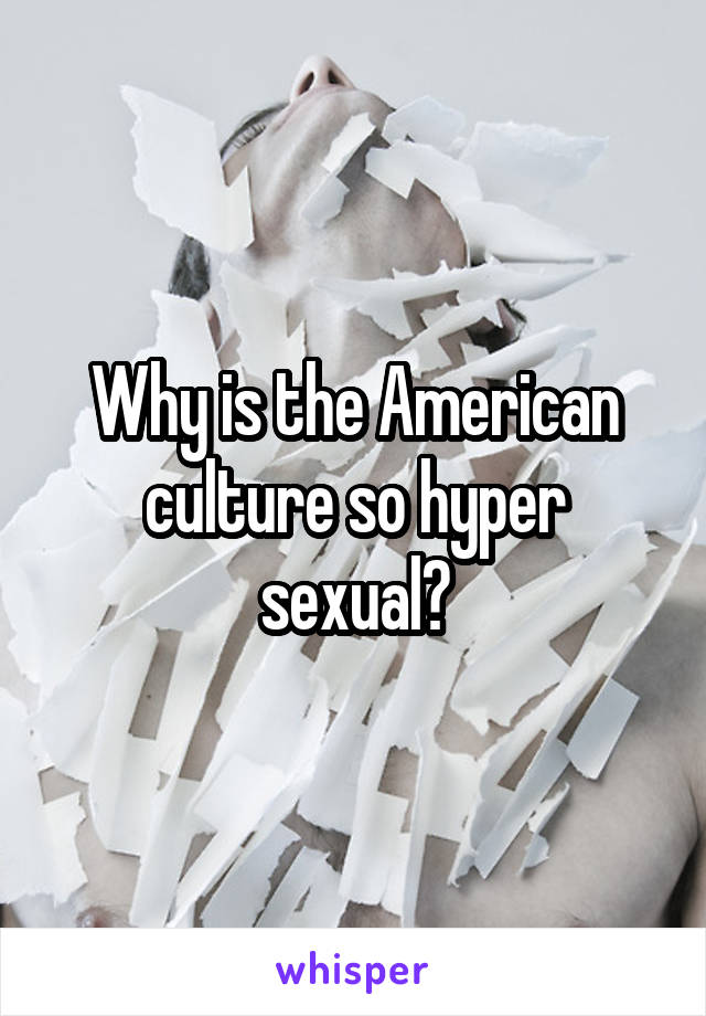 Why is the American culture so hyper sexual?