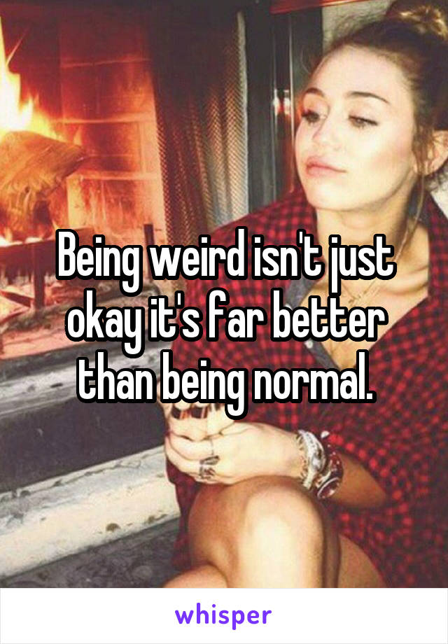 Being weird isn't just okay it's far better than being normal.