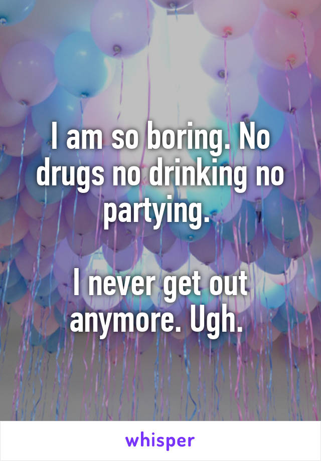 I am so boring. No drugs no drinking no partying.   I never get out anymore. Ugh.