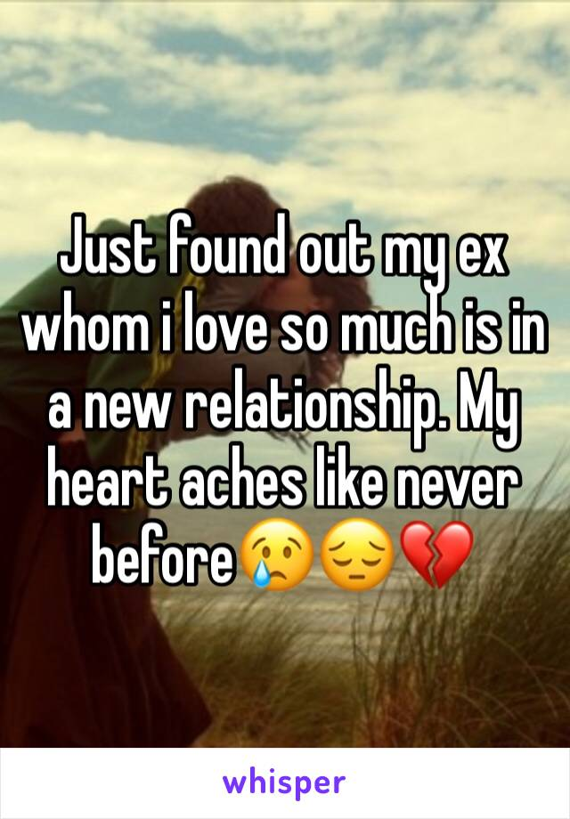 Just found out my ex whom i love so much is in a new relationship. My heart aches like never before😢😔💔