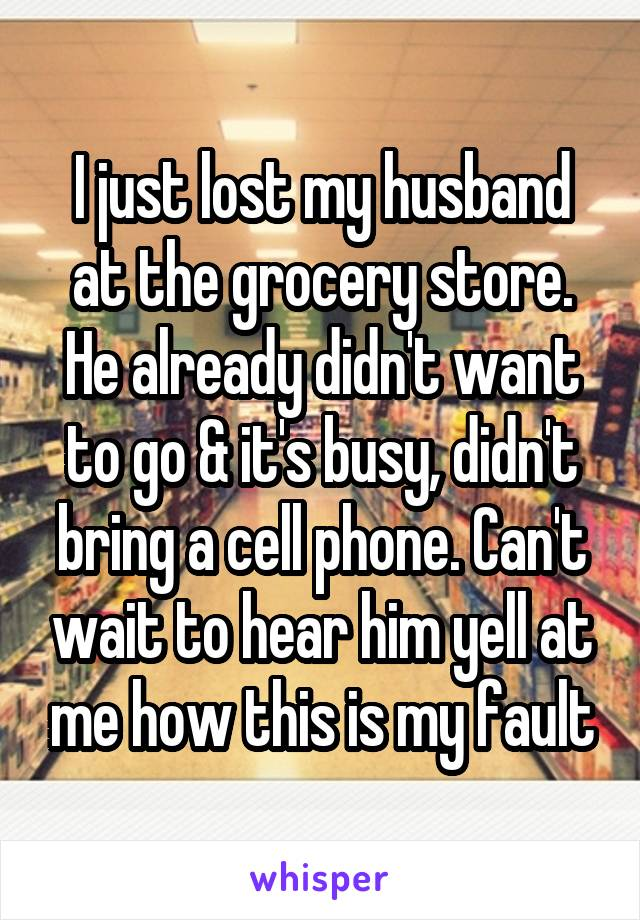 I just lost my husband at the grocery store. He already didn't want to go & it's busy, didn't bring a cell phone. Can't wait to hear him yell at me how this is my fault