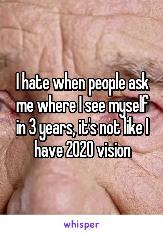 I hate when people ask me where I see myself in 3 years, it's not like I have 2020 vision