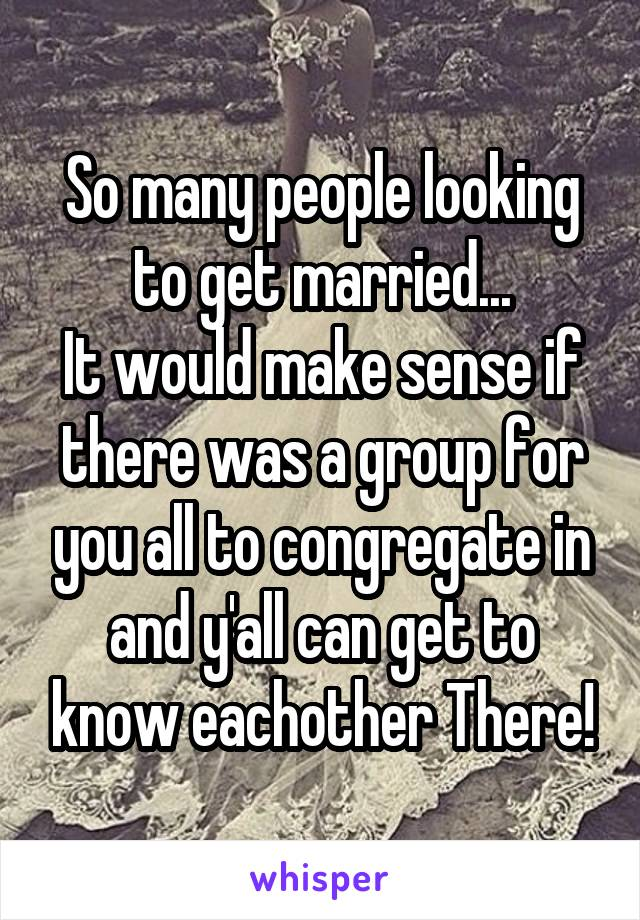 So many people looking to get married... It would make sense if there was a group for you all to congregate in and y'all can get to know eachother There!