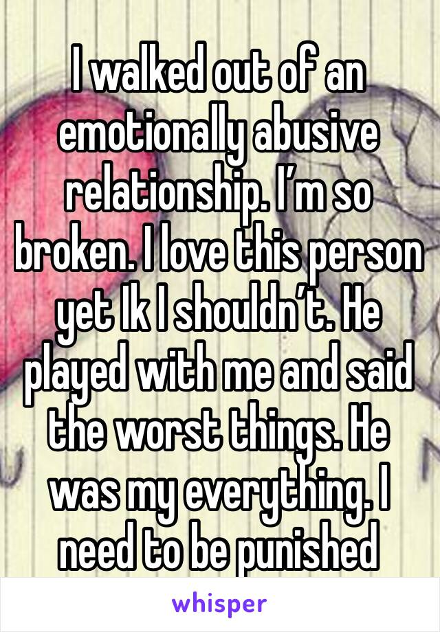 I walked out of an emotionally abusive relationship. I'm so broken. I love this person yet Ik I shouldn't. He played with me and said the worst things. He was my everything. I need to be punished