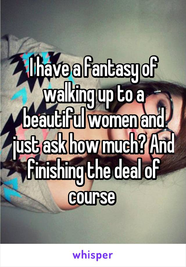 I have a fantasy of walking up to a beautiful women and just ask how much? And finishing the deal of course