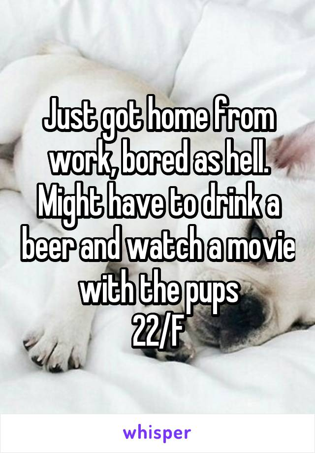 Just got home from work, bored as hell. Might have to drink a beer and watch a movie with the pups 22/F