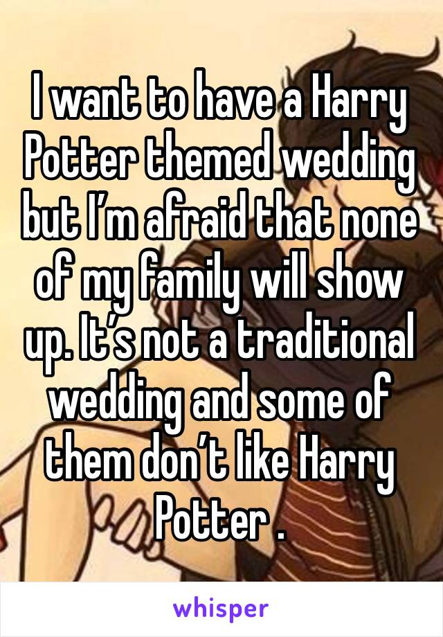 I want to have a Harry Potter themed wedding but I'm afraid that none of my family will show up. It's not a traditional wedding and some of them don't like Harry Potter .