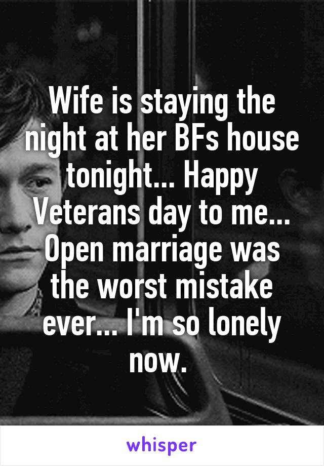 Wife is staying the night at her BFs house tonight... Happy Veterans day to me... Open marriage was the worst mistake ever... I'm so lonely now.